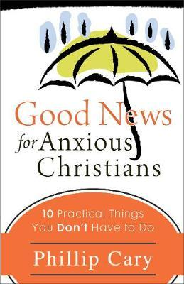 Good News for Anxious Christians : 10 Practical Things You Don't Have to Do