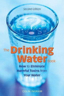The Drinking Water Book : How to Eliminate the Most Harmful Toxins from Your Water