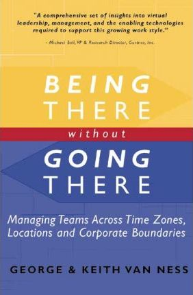 Being There without Going There - Managing Teams Across Time Zones,Locations and Corporate Boundaries