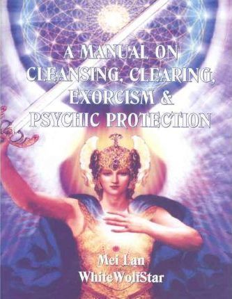 A Manual on Cleansing, Clearing, Exorcism, and Psychic Protection