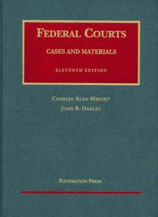 Wright and Oakley's Federal Courts Cases and Materials, 11th (University Casebook Series)