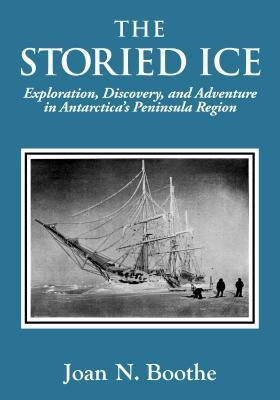 The Storied Ice Exploration, Discovery, and Adventure in Antarctica's Peninsula Region
