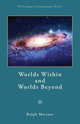 Worlds Within and Worlds Beyond / Book 7 of the Ecology of Consciousness Series