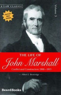 The Life of John Marshall: Conflict and Construction 1800-1815 Vol 3