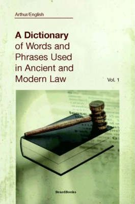A Dictionary of Words and Phrases Used in Ancient and Modern Law: Vol 1
