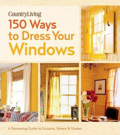 Country Living 150 Ways to Dress Your Windows