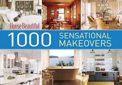 House Beautiful 1000 Sensational Makeovers : Great Ideas to Create Your Ideal Home