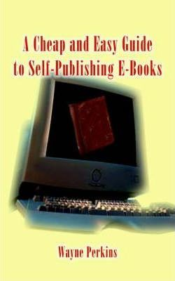 A Cheap and Easy Guide to Self-publishing E-Books