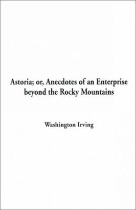 Astoria; Or, Anecdotes of an Enterprise Beyond the Rocky Mountains