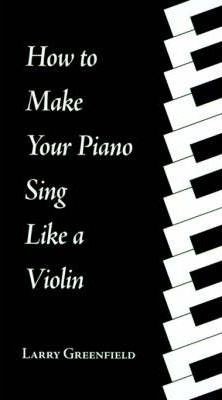 How to Make Your Piano Sing Like a Violin: Perfecting Your Touch at the Piano