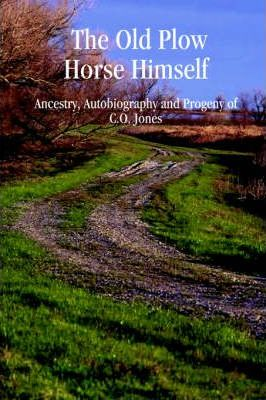 The Old Plow Horse Himself : Ancestry, Autobiography and Progeny of C.O. Jones