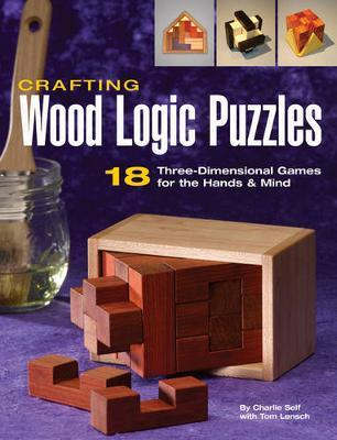 Crafting Wood Logic Puzzles : 18 Three-Dimensional Games for the Hands and Mind