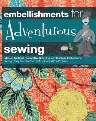 Embellishments for Adventurous Sewing : Master Applique, Decorative Stitching, and Machine Embroidery Through Easy Step-by-Step Instruction and Fun Projects