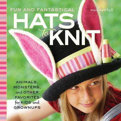Fun and Fantastical Hats to Knit : Animals, Monsters & Other Favorites for Kids and Grownups