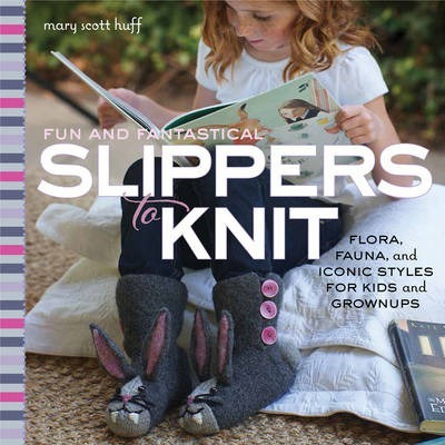 Fun and Fantastical Slippers to Knit : Flora, Fauna, and Iconic Styles for Kids and Grownups