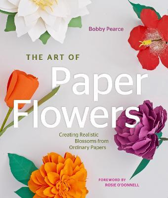 The Art of Paper Flowers : Creating Realistic Blossoms from Ordinary Papers