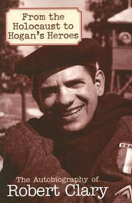 From the Holocaust to Hogan's Heroes : The Autobiography of Robert Clary