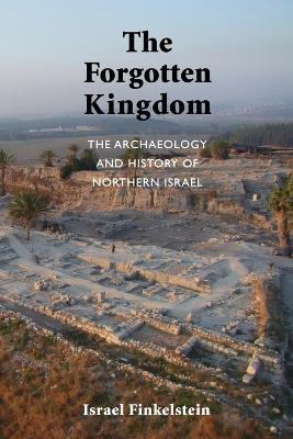 The Forgotten Kingdom : The Archaeology and History of Northern Israel