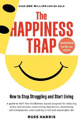 The Happiness Trap : How to Stop Struggling and Start Living