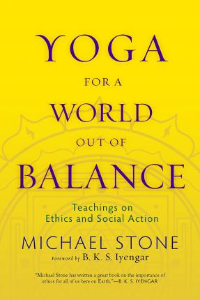 Yoga For A World Out Of Balance : Teachings on Ethics and Social Action