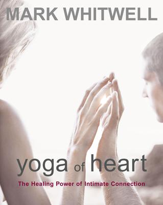 Yoga of Heart : The Healing Power of Intimate Connection – Mark Whitwell