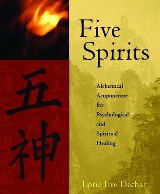 Five Spirits : The Alchemical Mystery at the Heart of Traditional Chinese Medicine