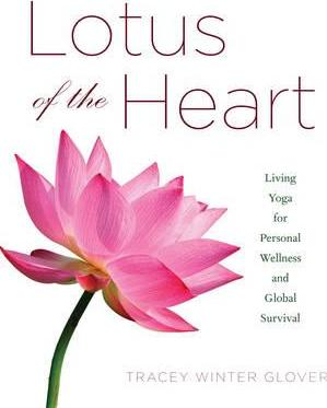 Lotus of the Heart : Living Yoga for Personal Wellness and Global Survival – Tracey Winter Glover