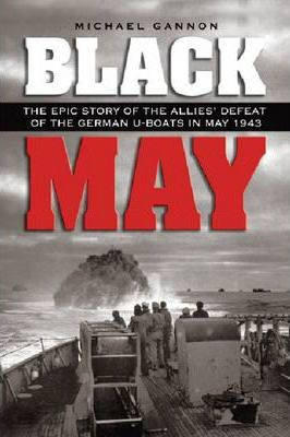 Black May  The Epic Story of the Allies' Defeat of the German U-Boats in May 1943