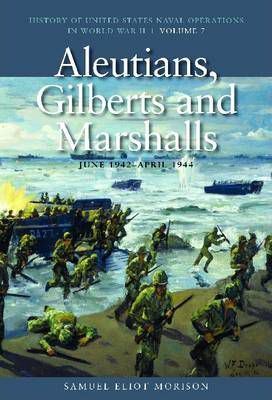 History of United States Naval Operations in World War II: Aleutians, Gilberts and Marshalls, June 1942 - April 1944 v. 7
