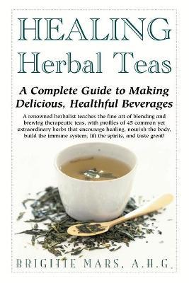 Healing Herbal Teas : A Complete Guide to Making Delicious Healthful Beverages