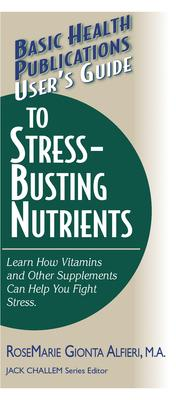 User'S Guide to Stress-Busting Nutrients : Learn How Vitamins and Other Supplements Can Help You Fight Stress
