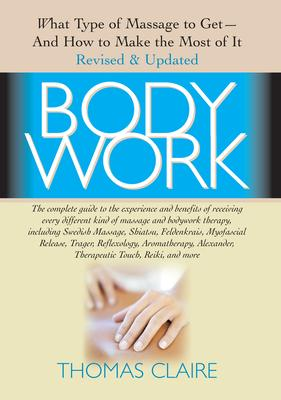 Bodywork : What Type of Massage to Get  and How to Make the Most of it Revised and Updated Edition