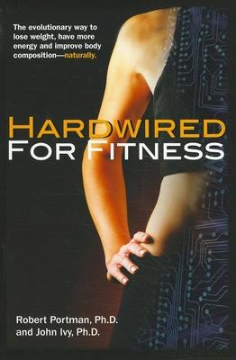 Hardwired for Fitness : The Evolutionary Way to Lose Weight, Have More Energy and Improve Body Composition – Naturally – John Ivy