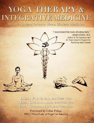 Yoga Therapy and Integrative Medicine : Where Ancient Science Meets Modern Medicine – PhD Larry Payne