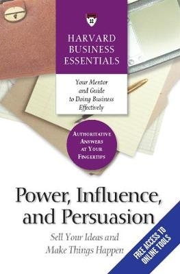 Power, Influence, and Persuasion : Sell Your Ideas and Make Things Happen