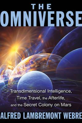 The Omniverse : Transdimensional Intelligence, Time Travel, the Afterlife, and the Secret Colony on Mars