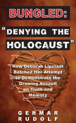 Bungled: Denying the Holocaust: How Deborah Lipstadt Botched Her Attempt to Demonstrate the Growing Assault on Truth and Memory