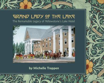 Grand Lady of the Lake  The Remarkable Legacy of Yellowstone's Lake Hotel