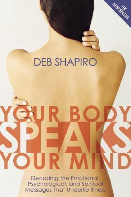 Your Body Speaks Your Mind : Decoding the Emotional, Psychological, and Spiritual Messages That Underlie Illness
