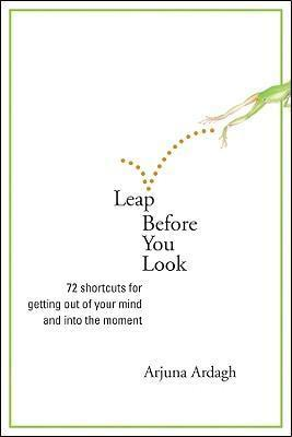 Leap Before You Look: 64 Shortcuts for Getting Out of Your Mind and into the Moment