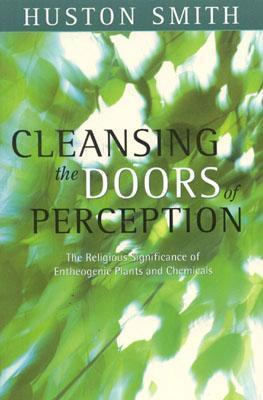 Cleansing the Doors of Perception : The Religious Significance of Entheogentic Plants and Chemicals