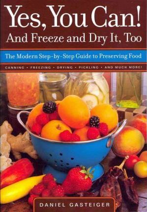 Yes, You Can! and Freeze and Dry it, Too  The Modern Step-by-Step Guide to Preserving Food