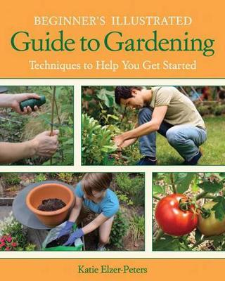 Beginner'S Illustrated Guide to Gardening : Techniques to Help You Get Started