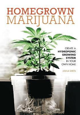 Homegrown Marijuana : Create a Hydroponic Growing System in Your Own Home
