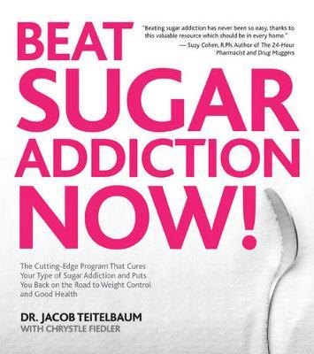 Beat Sugar Addiction Now! : The Cutting-Edge Program That Cures Your Type of Sugar Addiction and Puts You on the Road to Feeling Great – and Losing Weight! – Chrystle Fiedler