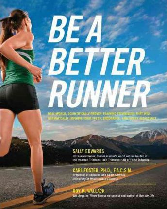 Be a Better Runner : Real World, Scientifically-Proven Training Techniques