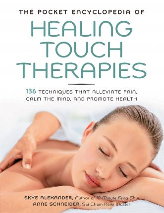 The Pocket Encyclopedia of Healing Touch Therapies : 136 Techniques That Alleviate Pain, Calm the Mind, and Promote Health