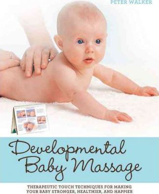 Developmental Baby Massage : Therapeutic Touch Techniques for Making Your Baby Stronger, Healthier, and Happier – Peter Walker