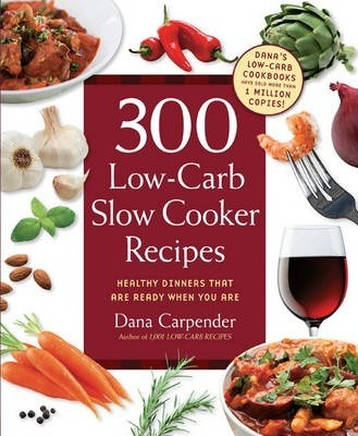 300 Low-Carb Slow Cooker Recipes : Healthy Dinners That are Ready When You are