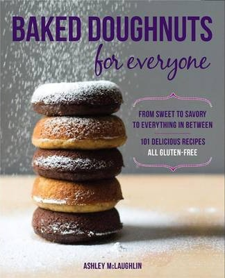 Baked Doughnuts for Everyone : From Sweet to Savory to Everything in Between, 101 Delicious Recipes, All Gluten-Free